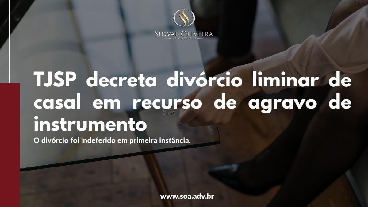 TJSP decreta divórcio liminar de casal em recurso de agravo de instrumento