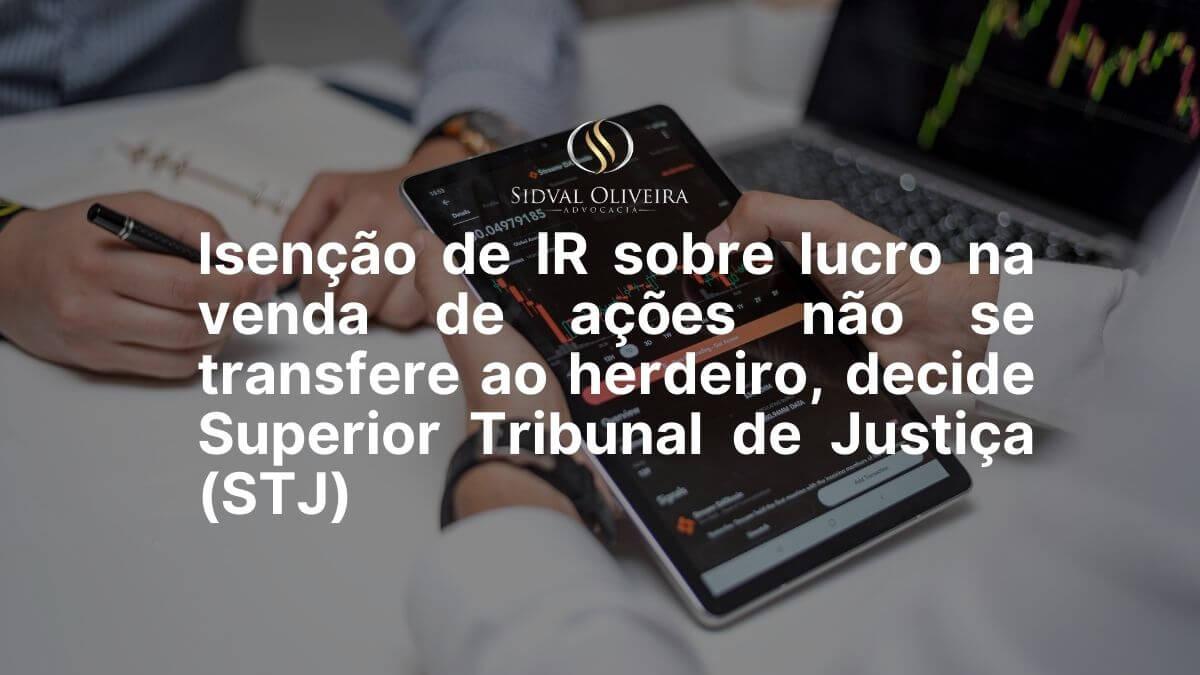 Read more about the article Isenção de IR sobre lucro na venda de ações não se transfere ao herdeiro, decide Superior Tribunal de Justiça (STJ)